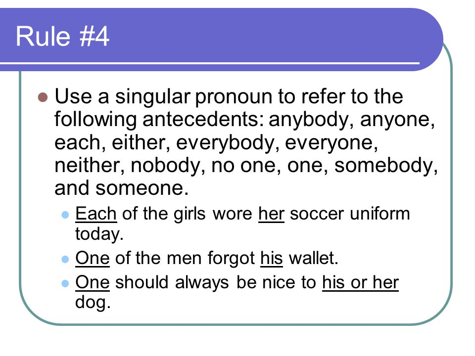 Rule #4 Use a singular pronoun to refer to the following antecedents: anybody, anyone, each, either, everybody, everyone, neither, nobody, no one, one, somebody, and someone.