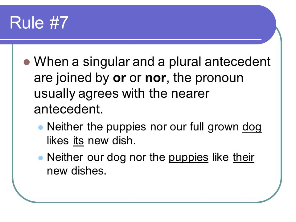 Rule #7 When a singular and a plural antecedent are joined by or or nor, the pronoun usually agrees with the nearer antecedent.