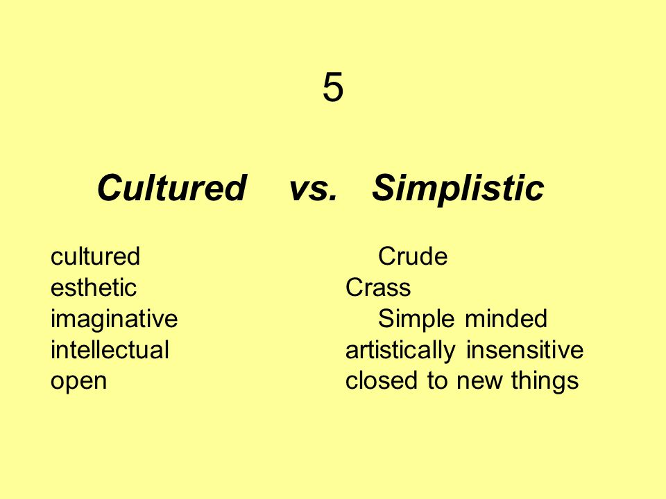 Cultured vs. Simplistic cultured Crude esthetic Crass imaginative Simple minded intellectual artistically insensitive openclosed to new things 5