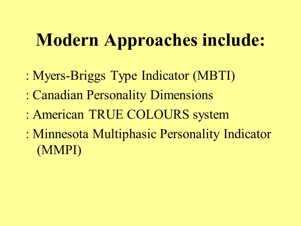Modern Approaches include: : Myers-Briggs Type Indicator (MBTI) : Canadian Personality Dimensions : American TRUE COLOURS system : Minnesota Multiphasic Personality Indicator (MMPI)