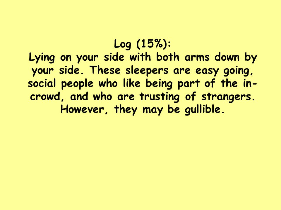 Log (15%): Lying on your side with both arms down by your side. These sleepers are easy going, social people who like being part of the in- crowd, and