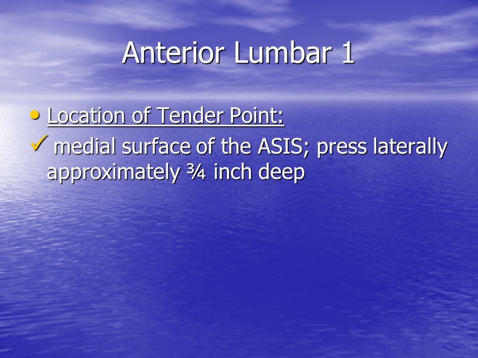 Anterior Lumbar 1 Location of Tender Point: Location of Tender Point: medial surface of the ASIS; press laterally approximately ¾ inch deep medial surface of the ASIS; press laterally approximately ¾ inch deep