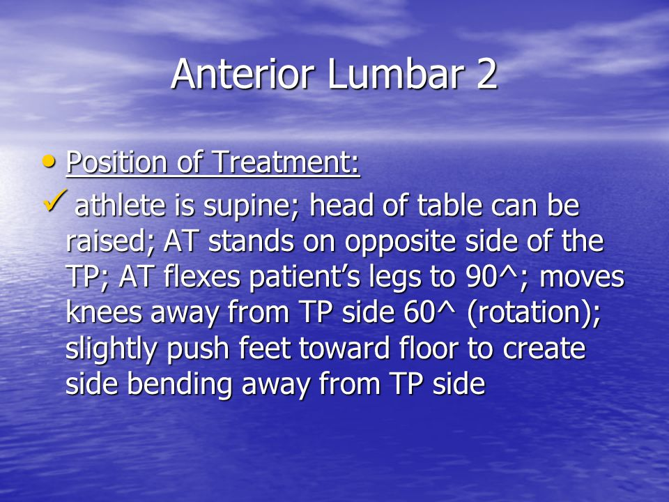 Anterior Lumbar 2 Position of Treatment: Position of Treatment: athlete is supine; head of table can be raised; AT stands on opposite side of the TP; AT flexes patient's legs to 90^; moves knees away from TP side 60^ (rotation); slightly push feet toward floor to create side bending away from TP side athlete is supine; head of table can be raised; AT stands on opposite side of the TP; AT flexes patient's legs to 90^; moves knees away from TP side 60^ (rotation); slightly push feet toward floor to create side bending away from TP side