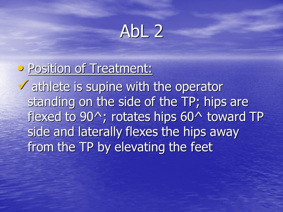 AbL 2 Position of Treatment: Position of Treatment: athlete is supine with the operator standing on the side of the TP; hips are flexed to 90^; rotates hips 60^ toward TP side and laterally flexes the hips away from the TP by elevating the feet athlete is supine with the operator standing on the side of the TP; hips are flexed to 90^; rotates hips 60^ toward TP side and laterally flexes the hips away from the TP by elevating the feet