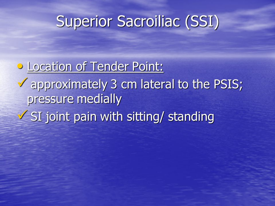 Superior Sacroiliac (SSI) Location of Tender Point: Location of Tender Point: approximately 3 cm lateral to the PSIS; pressure medially approximately 3 cm lateral to the PSIS; pressure medially SI joint pain with sitting/ standing SI joint pain with sitting/ standing