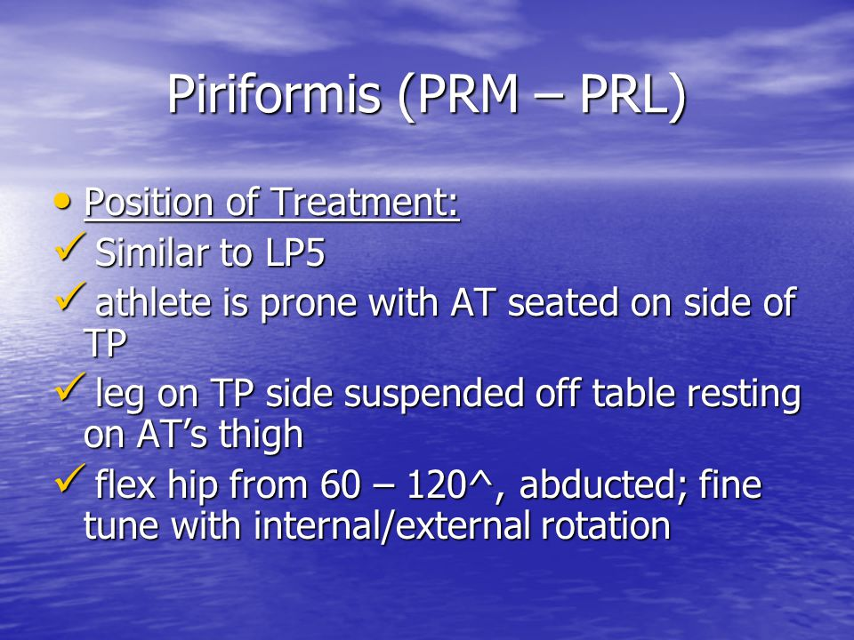 Piriformis (PRM – PRL) Position of Treatment: Position of Treatment: Similar to LP5 Similar to LP5 athlete is prone with AT seated on side of TP athlete is prone with AT seated on side of TP leg on TP side suspended off table resting on AT's thigh leg on TP side suspended off table resting on AT's thigh flex hip from 60 – 120^, abducted; fine tune with internal/external rotation flex hip from 60 – 120^, abducted; fine tune with internal/external rotation