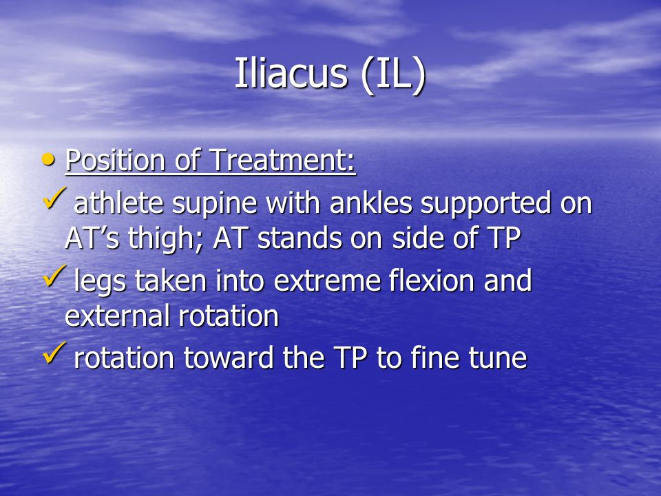 Iliacus (IL) Position of Treatment: Position of Treatment: athlete supine with ankles supported on AT's thigh; AT stands on side of TP athlete supine with ankles supported on AT's thigh; AT stands on side of TP legs taken into extreme flexion and external rotation legs taken into extreme flexion and external rotation rotation toward the TP to fine tune rotation toward the TP to fine tune