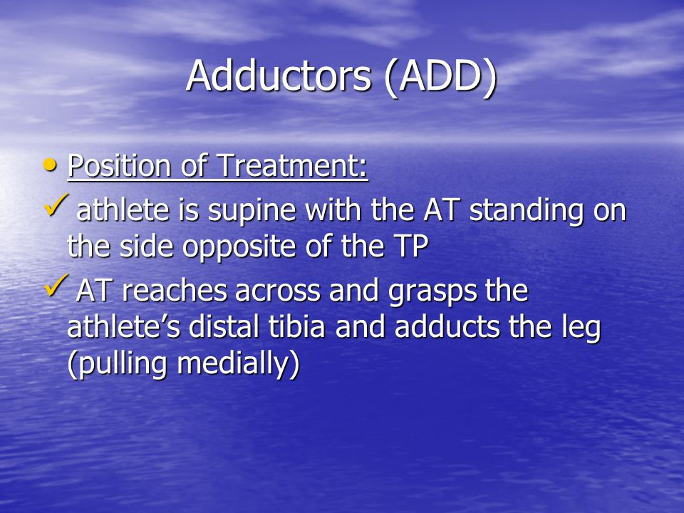 Adductors (ADD) Position of Treatment: Position of Treatment: athlete is supine with the AT standing on the side opposite of the TP athlete is supine with the AT standing on the side opposite of the TP AT reaches across and grasps the athlete's distal tibia and adducts the leg (pulling medially) AT reaches across and grasps the athlete's distal tibia and adducts the leg (pulling medially)