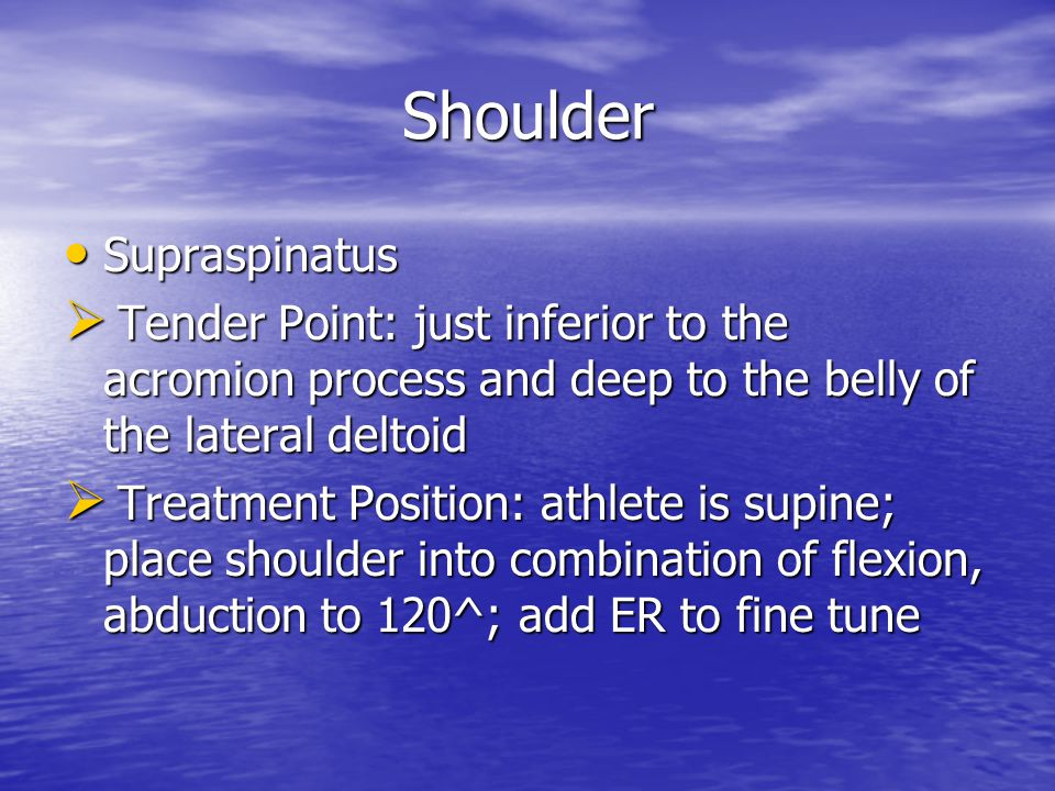 Shoulder Supraspinatus Supraspinatus  Tender Point: just inferior to the acromion process and deep to the belly of the lateral deltoid  Treatment Position: athlete is supine; place shoulder into combination of flexion, abduction to 120^; add ER to fine tune