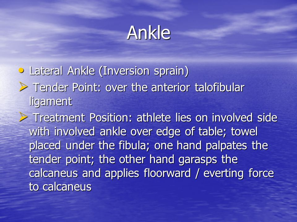 Ankle Lateral Ankle (Inversion sprain) Lateral Ankle (Inversion sprain)  Tender Point: over the anterior talofibular ligament  Treatment Position: athlete lies on involved side with involved ankle over edge of table; towel placed under the fibula; one hand palpates the tender point; the other hand garasps the calcaneus and applies floorward / everting force to calcaneus