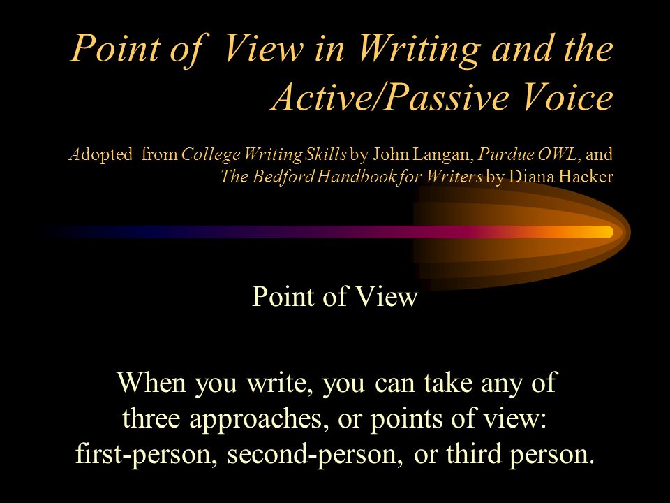 Point of View in Writing and the Active/Passive Voice Adopted from College Writing Skills by John Langan, Purdue OWL, and The Bedford Handbook for Wri