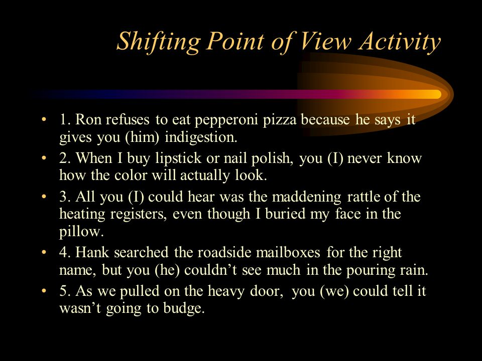 Shifting Point of View Activity 1. Ron refuses to eat pepperoni pizza because he says it gives you (him) indigestion. 2. When I buy lipstick or nail p