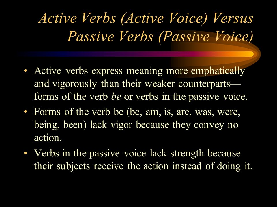 Active Verbs (Active Voice) Versus Passive Verbs (Passive Voice) Active verbs express meaning more emphatically and vigorously than their weaker count