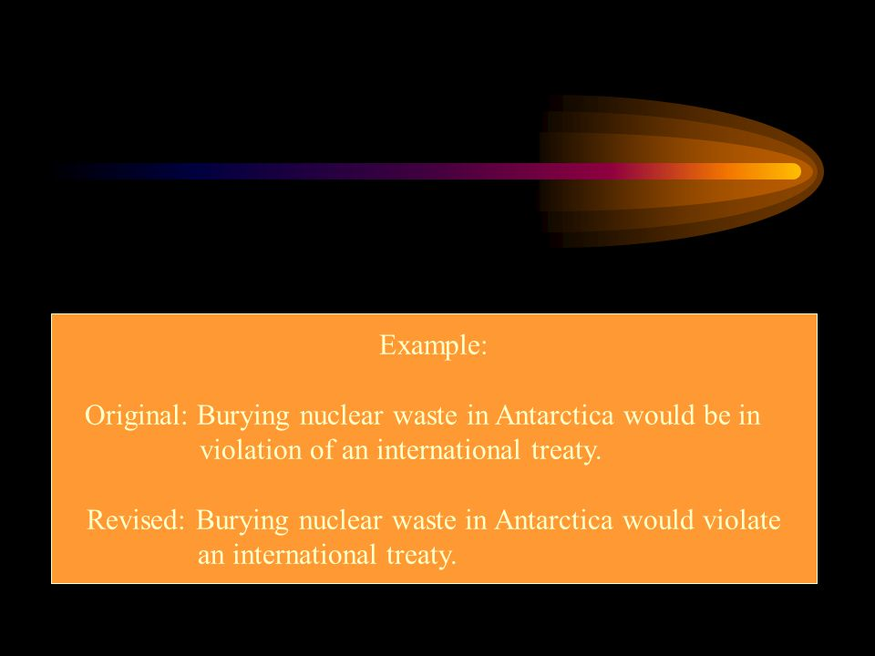 Example: Original: Burying nuclear waste in Antarctica would be in violation of an international treaty. Revised: Burying nuclear waste in Antarctica
