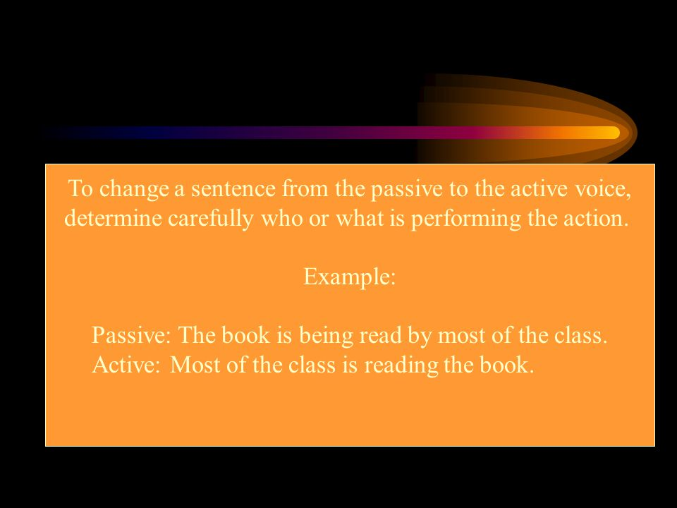 To change a sentence from the passive to the active voice, determine carefully who or what is performing the action. Example: Passive: The book is bei