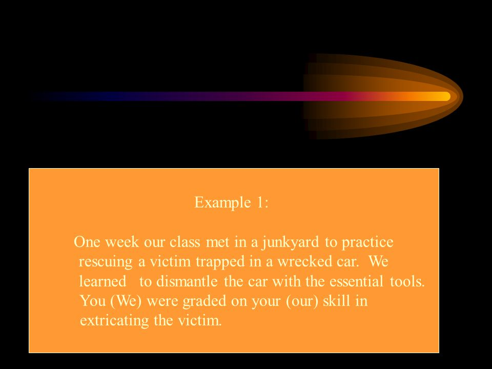 Example 1: One week our class met in a junkyard to practice rescuing a victim trapped in a wrecked car. We learned to dismantle the car with the essen