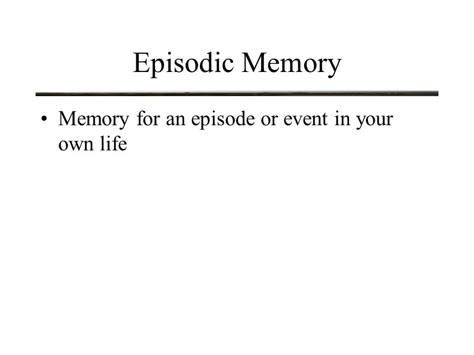 Episodic Memory Memory for an episode or event in your own life Has temporal context (entails a sense of duration and date)