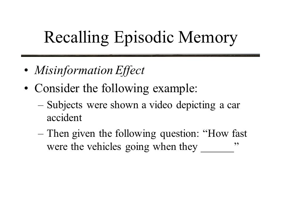 Recalling Episodic Memory Misinformation Effect Consider the following example: –Subjects were shown a video depicting a car accident –Then given the following question: How fast were the vehicles going when they ______