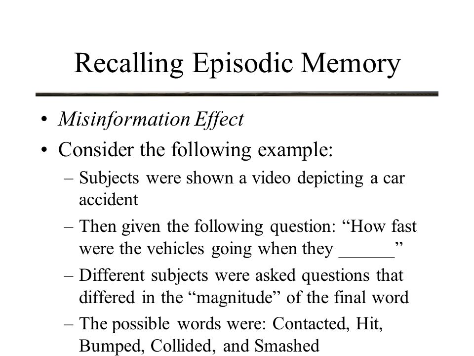 Recalling Episodic Memory Misinformation Effect Consider the following example: –Subjects were shown a video depicting a car accident –Then given the following question: How fast were the vehicles going when they ______ –Different subjects were asked questions that differed in the magnitude of the final word –The possible words were: Contacted, Hit, Bumped, Collided, and Smashed
