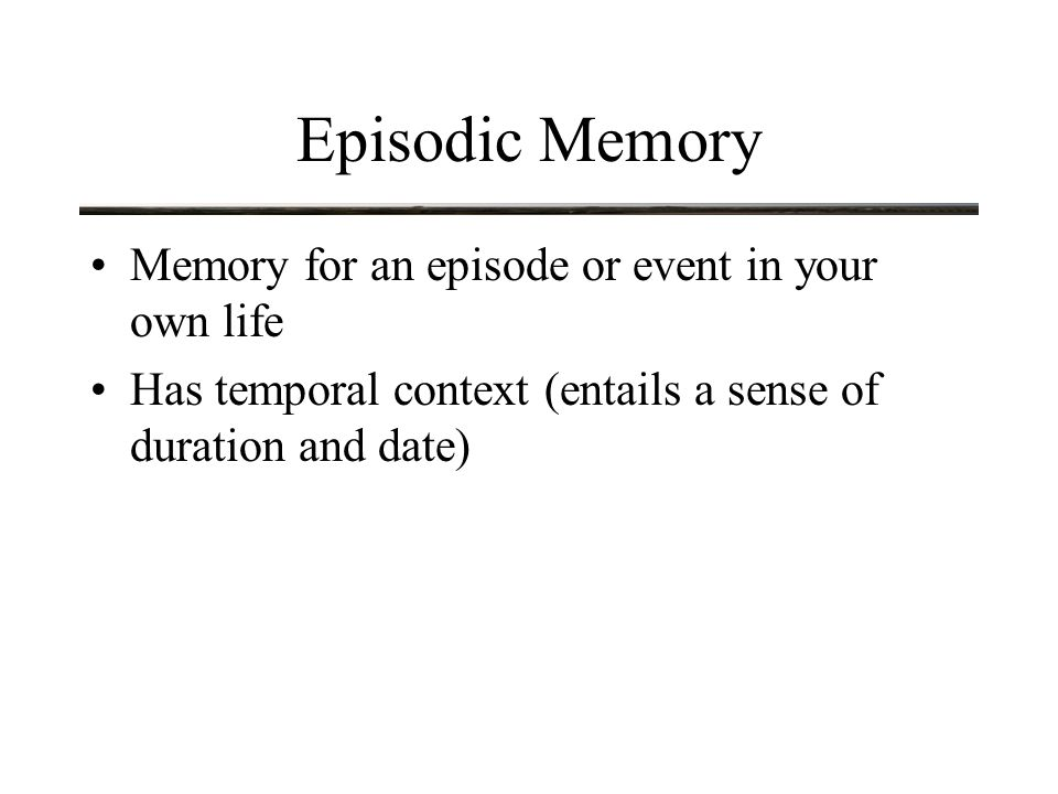 Recalling Episodic Memory Memory for episodes in life can be illusory Consider this example: –Subjects were given a list of words to remember via a video tape of a man and a woman speaking the words –Then given a list of words, some but not all of which had been studied, and asked to indicate which speaker had said the word or indicate not sure –87% of the unstudied words were attributed to one of the speakers !