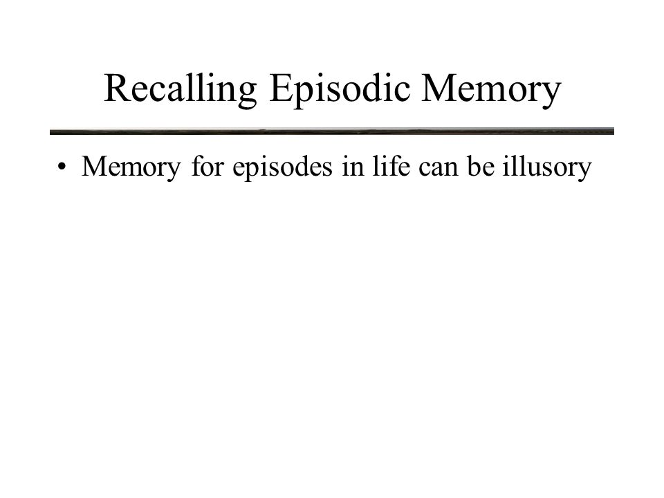 Recalling Episodic Memory Memory for episodes in life can be illusory