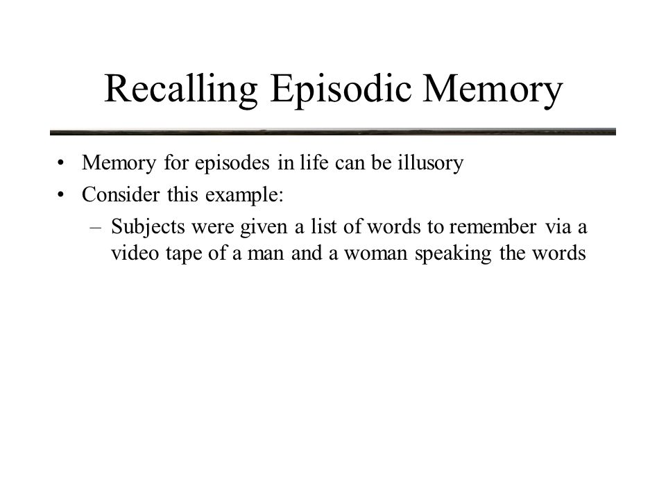 Recalling Episodic Memory Memory for episodes in life can be illusory Consider this example: –Subjects were given a list of words to remember via a video tape of a man and a woman speaking the words