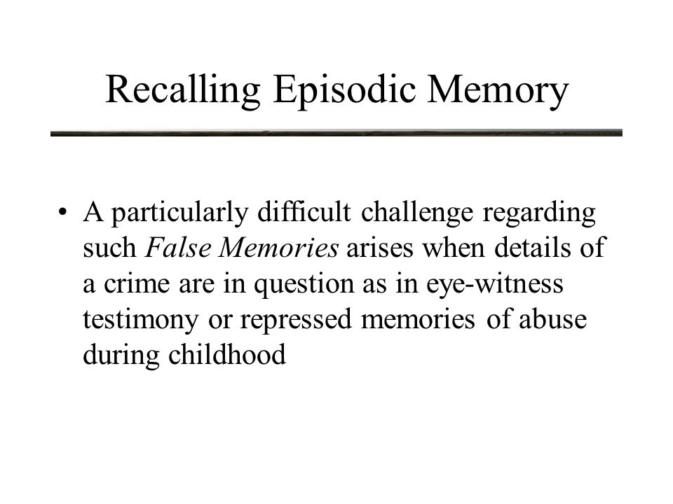 Recalling Episodic Memory A particularly difficult challenge regarding such False Memories arises when details of a crime are in question as in eye-witness testimony or repressed memories of abuse during childhood