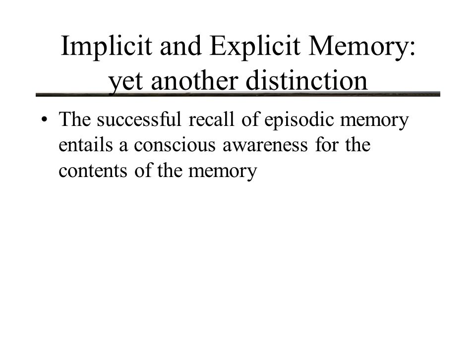 Implicit and Explicit Memory: yet another distinction The successful recall of episodic memory entails a conscious awareness for the contents of the memory