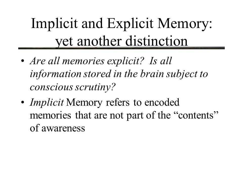 Implicit and Explicit Memory: yet another distinction Are all memories explicit.