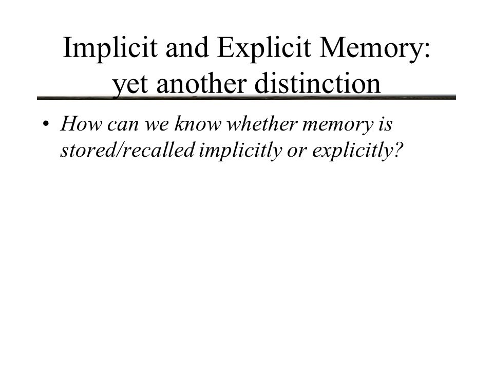 Implicit and Explicit Memory: yet another distinction How can we know whether memory is stored/recalled implicitly or explicitly?
