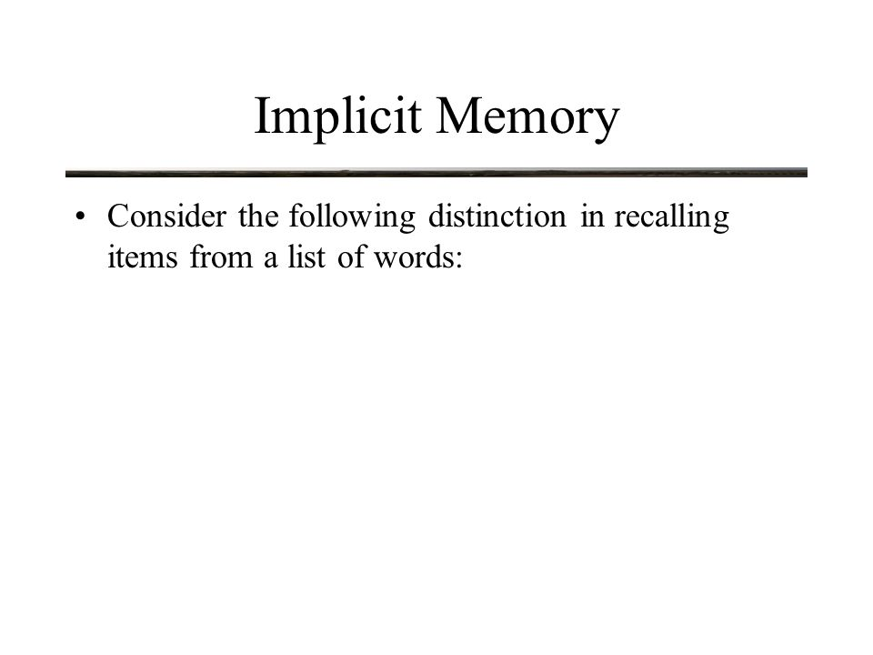 Implicit Memory Consider the following distinction in recalling items from a list of words: