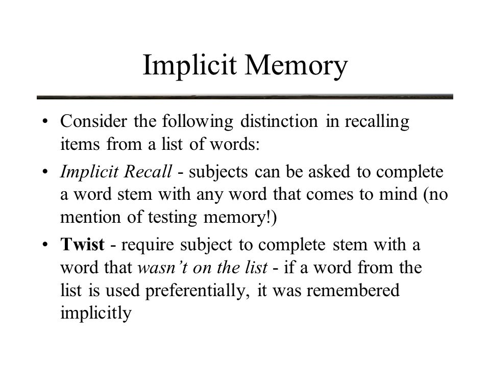 Implicit Memory Consider the following distinction in recalling items from a list of words: Implicit Recall - subjects can be asked to complete a word stem with any word that comes to mind (no mention of testing memory!) Twist - require subject to complete stem with a word that wasn't on the list - if a word from the list is used preferentially, it was remembered implicitly