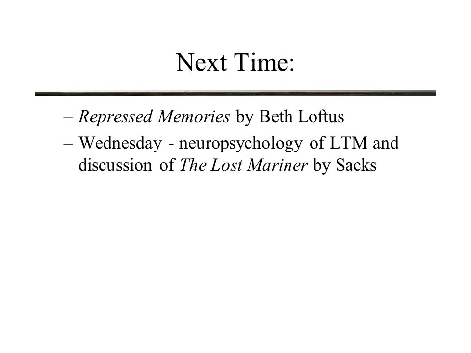Next Time: –Repressed Memories by Beth Loftus –Wednesday - neuropsychology of LTM and discussion of The Lost Mariner by Sacks