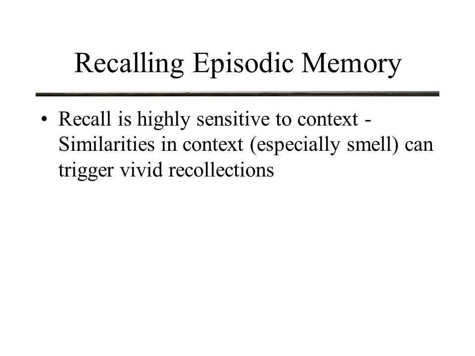 Recalling Episodic Memory Misinformation Effect Consider the following example: –Subjects were shown a video depicting a car accident –Then given the following question: How fast were the vehicles going when they ______ –Different subjects were asked questions that differed in the magnitude of the final word