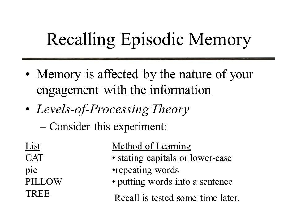 Recalling Episodic Memory Memory is affected by the nature of your engagement with the information Levels-of-Processing Theory –Consider this experiment: List CAT pie PILLOW TREE Method of Learning stating capitals or lower-case repeating words putting words into a sentence Recall is tested some time later.