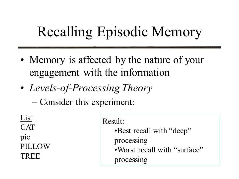 Recalling Episodic Memory Memory is affected by the nature of your engagement with the information Interpretation: –the successful use of memory depends on the number of connections that are made between related items and the degree to which these are initially activated