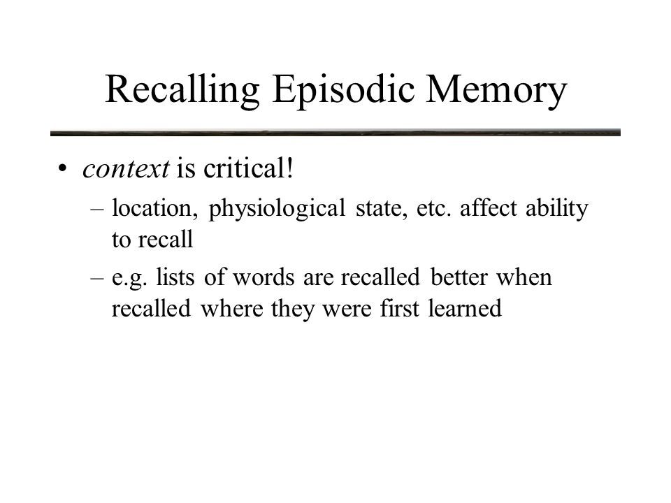 Recalling Episodic Memory context is critical. –location, physiological state, etc.