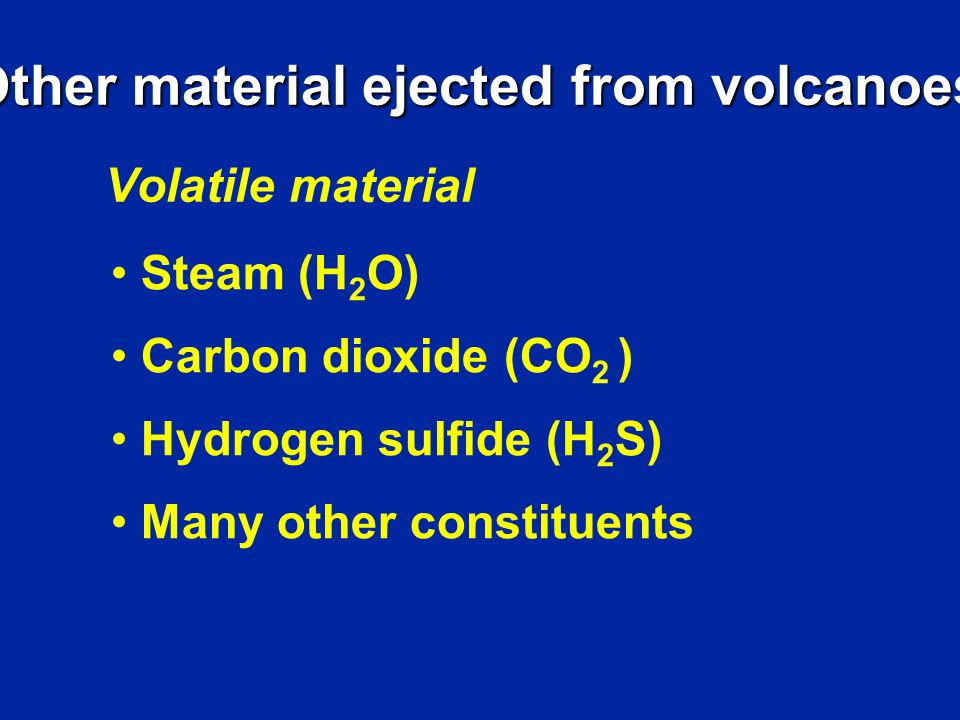 Other material ejected from volcanoes Volatile material Steam (H 2 O) Carbon dioxide (CO 2 ) Hydrogen sulfide (H 2 S) Many other constituents