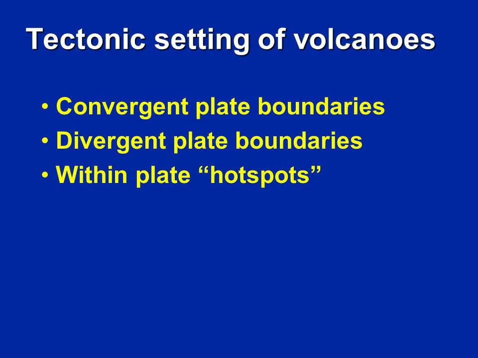 Tectonic setting of volcanoes Convergent plate boundaries Divergent plate boundaries Within plate hotspots