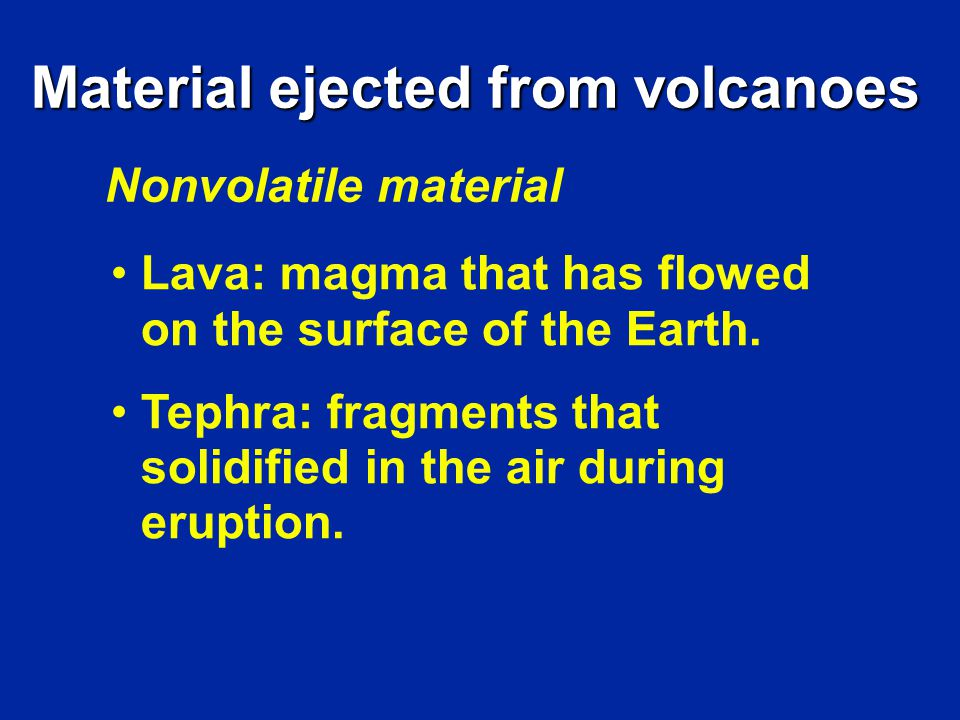 Material ejected from volcanoes Nonvolatile material Lava: magma that has flowed on the surface of the Earth.