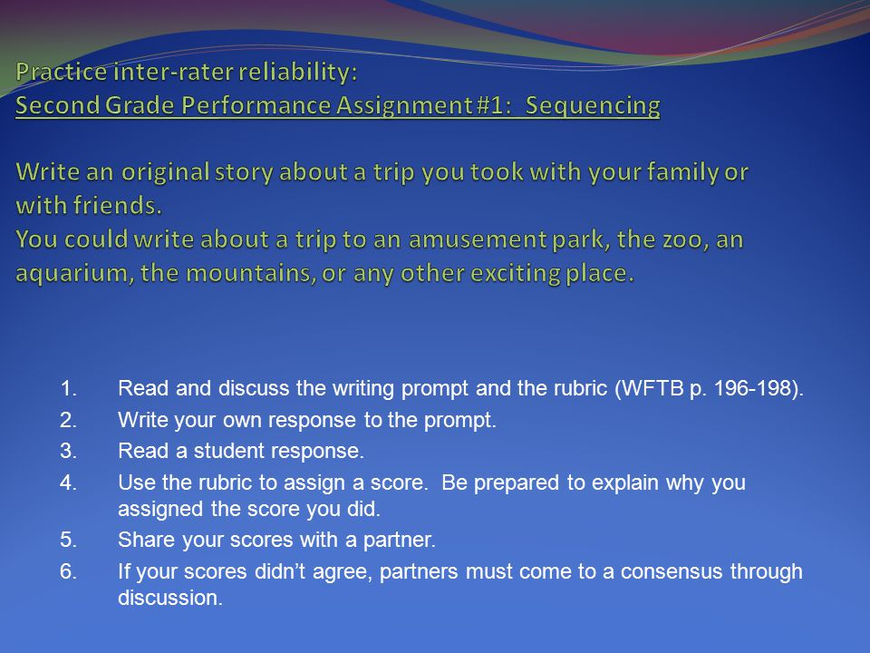 How to Establish Inter-rater Reliability 1. Read and discuss the writing prompt and the rubric. 2. Write your own response to the prompt. 3. Read a st