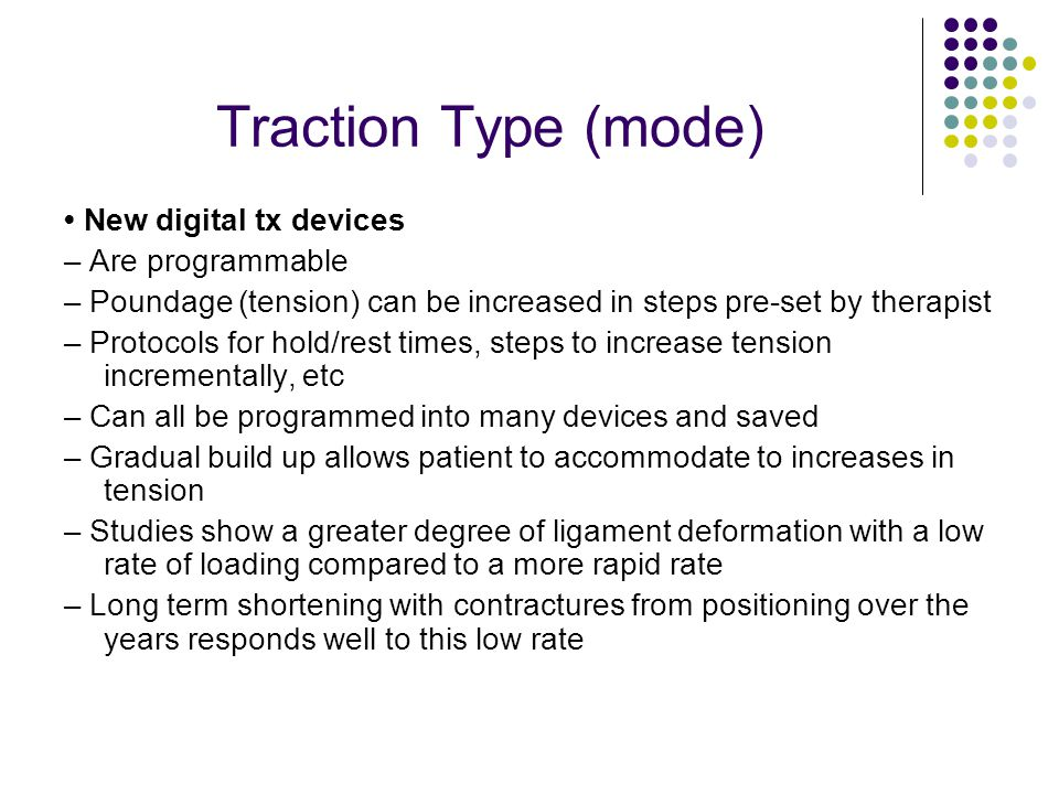 Traction Type (mode) New digital tx devices – Are programmable – Poundage (tension) can be increased in steps pre-set by therapist – Protocols for hol