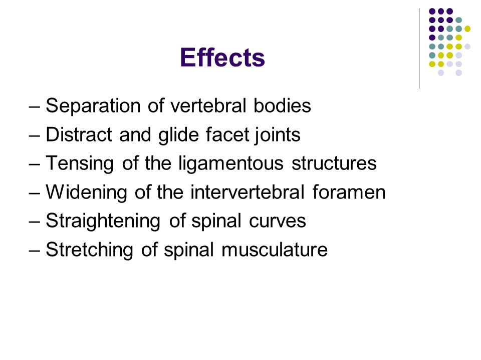 Effects – Separation of vertebral bodies – Distract and glide facet joints – Tensing of the ligamentous structures – Widening of the intervertebral fo