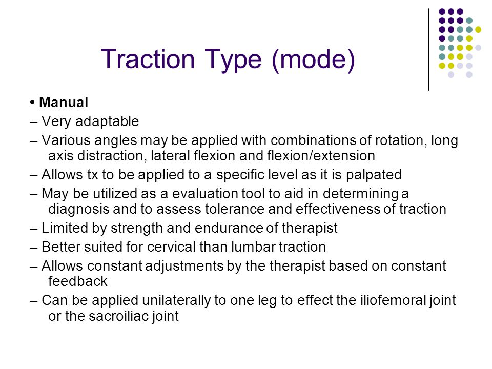 Traction Type (mode) Manual – Very adaptable – Various angles may be applied with combinations of rotation, long axis distraction, lateral flexion and