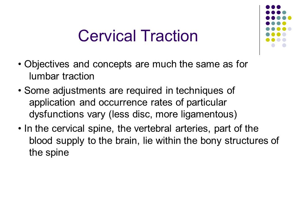 Cervical Traction Objectives and concepts are much the same as for lumbar traction Some adjustments are required in techniques of application and occu