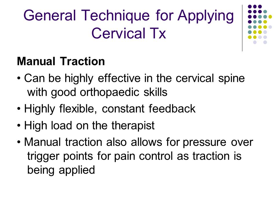 General Technique for Applying Cervical Tx Manual Traction Can be highly effective in the cervical spine with good orthopaedic skills Highly flexible,