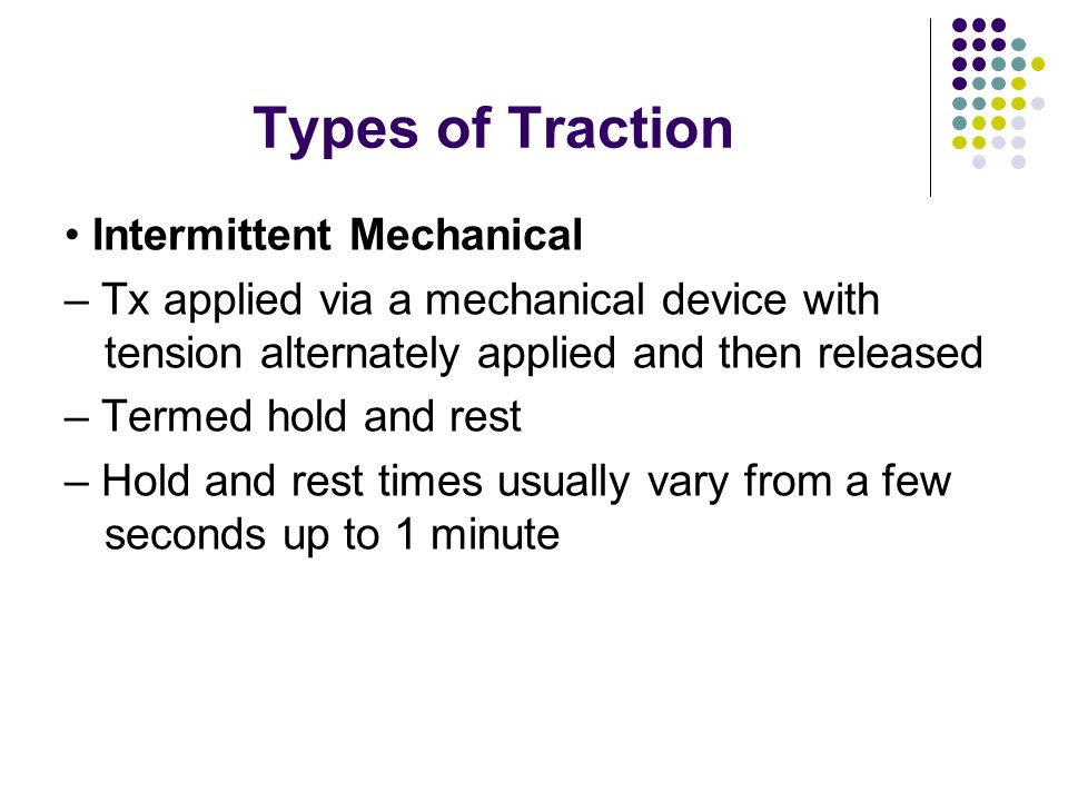 Traction Type (mode) Sustained – Well suited for disc herniations, muscle spasms other soft tissue tightness – Less poundage is tolerated than with intermittent – Mechanical devices are most effective – Pulleys with weights do not take up slack well over time to sustain constant tension
