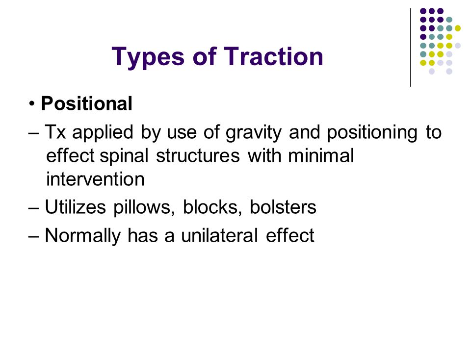 Types of Traction Positional – Tx applied by use of gravity and positioning to effect spinal structures with minimal intervention – Utilizes pillows,
