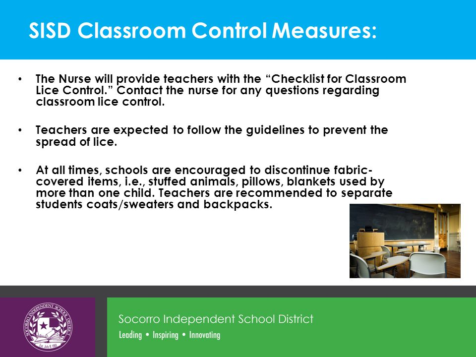 SISD Classroom Control Measures: The Nurse will provide teachers with the Checklist for Classroom Lice Control. Contact the nurse for any questions regarding classroom lice control.
