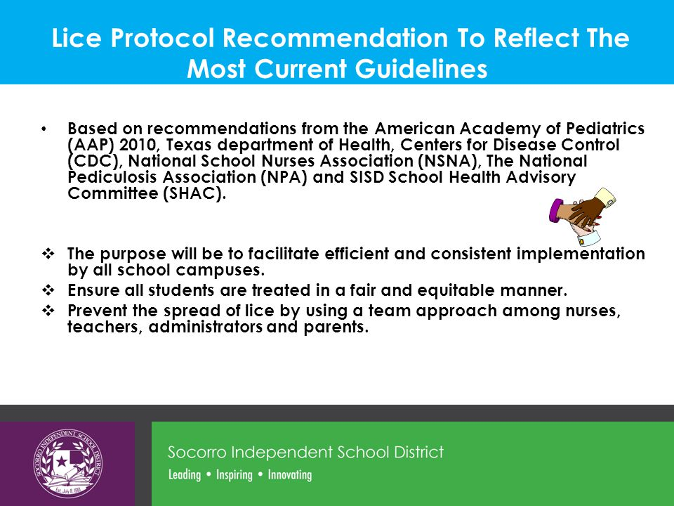 Lice Protocol Recommendation To Reflect The Most Current Guidelines Based on recommendations from the American Academy of Pediatrics (AAP) 2010, Texas department of Health, Centers for Disease Control (CDC), National School Nurses Association (NSNA), The National Pediculosis Association (NPA) and SISD School Health Advisory Committee (SHAC).